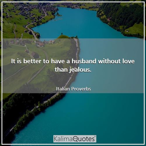 It is better to have a husband without love than jealous.