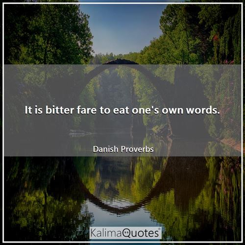 It is bitter fare to eat one's own words. - Danish Proverbs