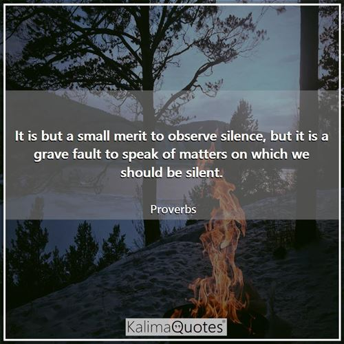 It is but a small merit to observe silence, but it is a grave fault to speak of matters on which we  - Proverbs