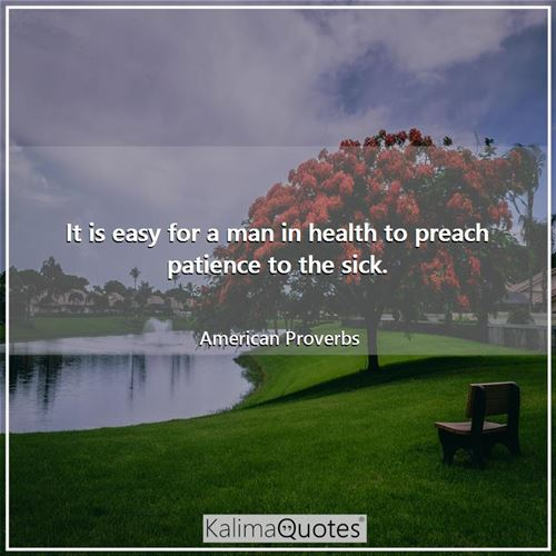 It is easy for a man in health to preach patience to the sick.