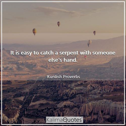 It is easy to catch a serpent with someone else's hand.