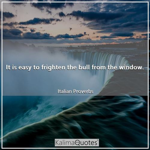 It is easy to frighten the bull from the window.