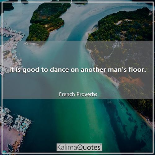 It is good to dance on another man's floor. - French Proverbs