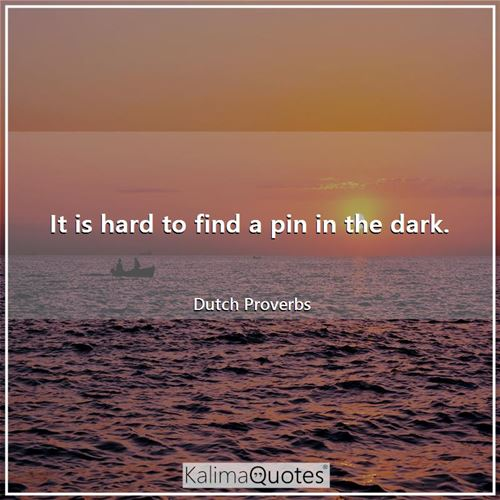 It is hard to find a pin in the dark.