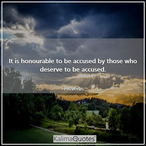 It is honourable to be accused by those who deserve to be accused.
