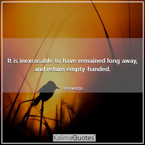 It is inexcusable to have remained long away, and return empty-handed.