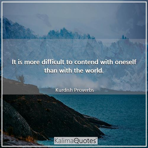 It is more difficult to contend with oneself than with the world.