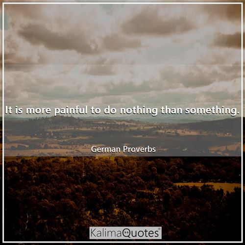 It is more painful to do nothing than something.