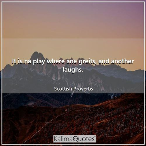 It is na play where ane greits, and another laughs.