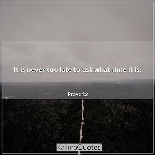 It is never too late to ask what time it is.