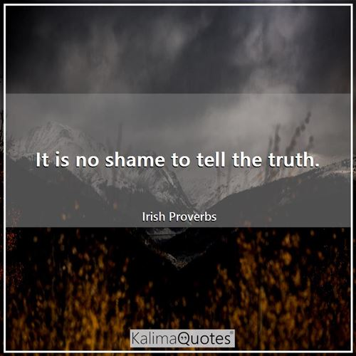 It is no shame to tell the truth.