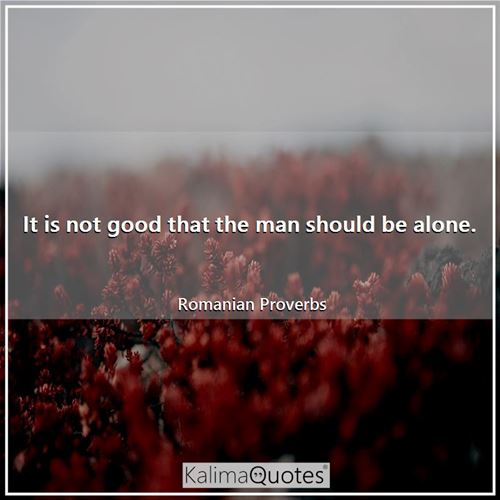 It is not good that the man should be alone.