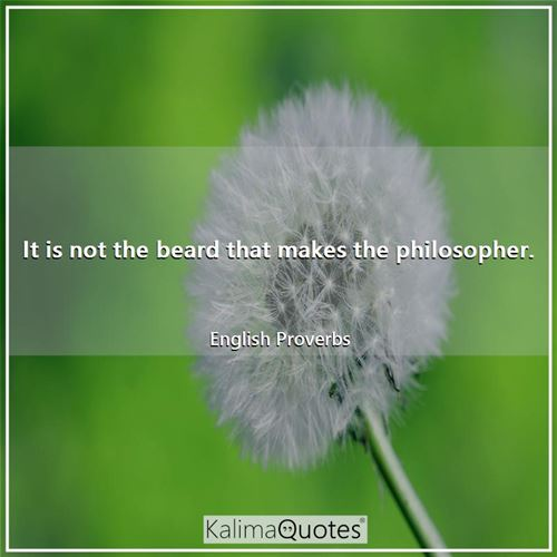 It is not the beard that makes the philosopher.