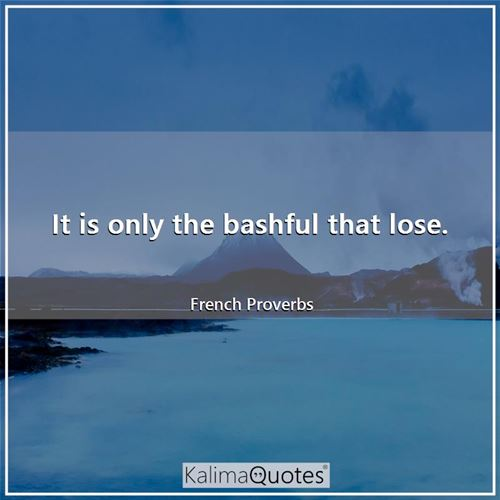 It is only the bashful that lose.