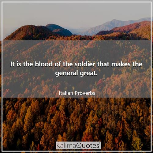 It is the blood of the soldier that makes the general great.