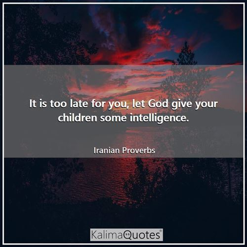 It is too late for you, let God give your children some intelligence.