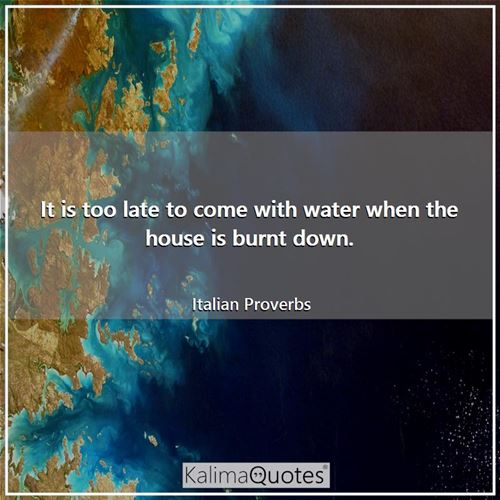 It is too late to come with water when the house is burnt down.