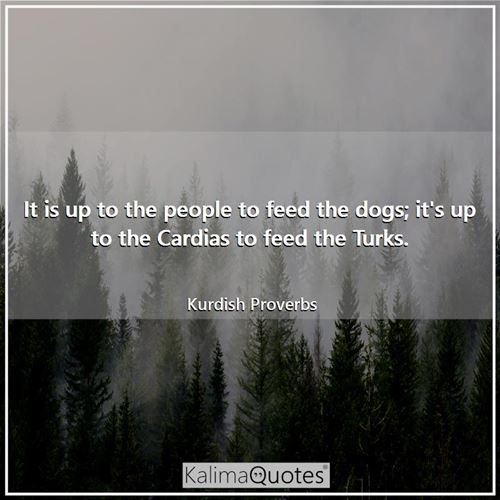 It is up to the people to feed the dogs; it's up to the Cardias to feed the Turks.