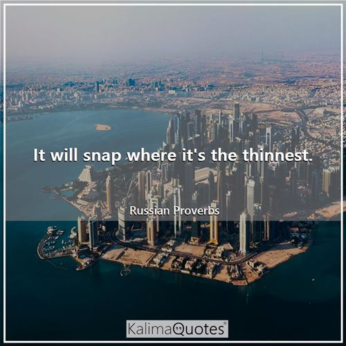 It will snap where it's the thinnest. - Russian Proverbs