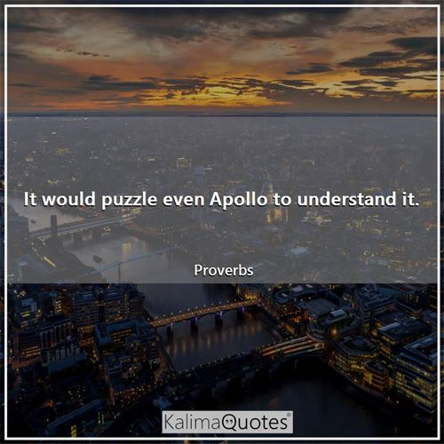 It would puzzle even Apollo to understand it.