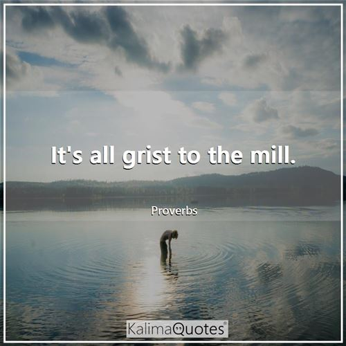 It's all grist to the mill.