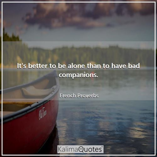 It's better to be alone than to have bad companions.