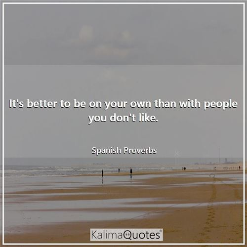 It's better to be on your own than with people you don't like.