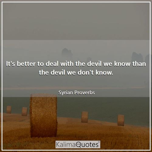 It's better to deal with the devil we know than the devil we don't know.