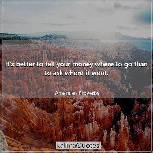 It's better to tell your money where to go than to ask where it went.