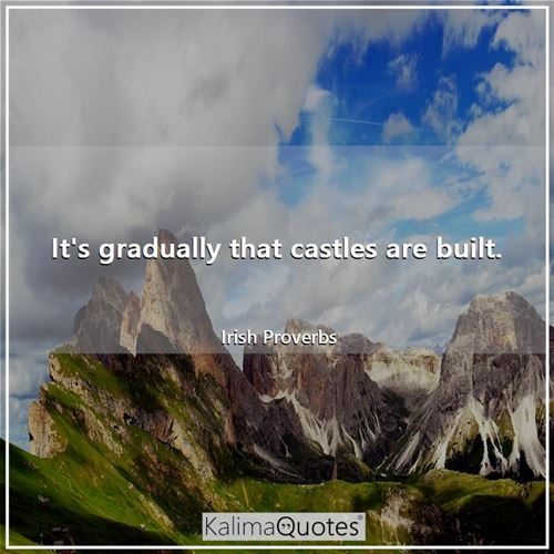 It's gradually that castles are built.