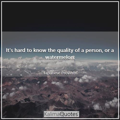 It's hard to know the quality of a person, or a watermelon.