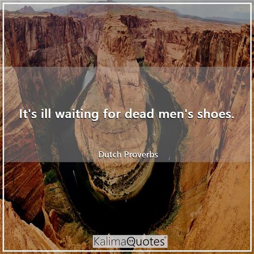 It's ill waiting for dead men's shoes.