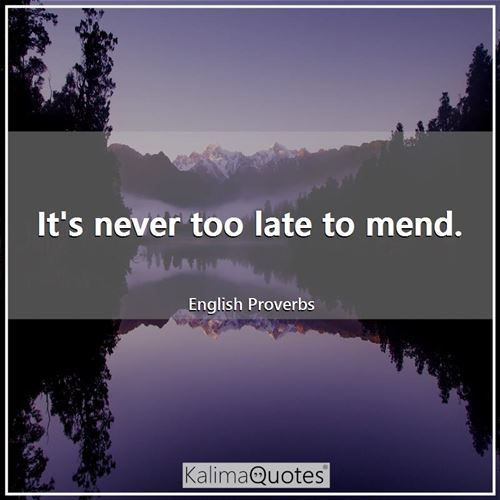 It's never too late to mend.