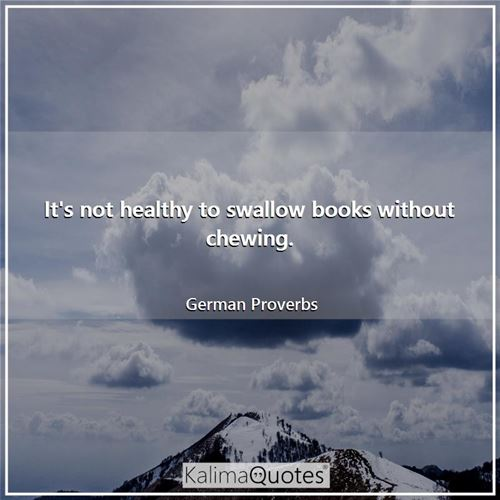 It's not healthy to swallow books without chewing. - German Proverbs