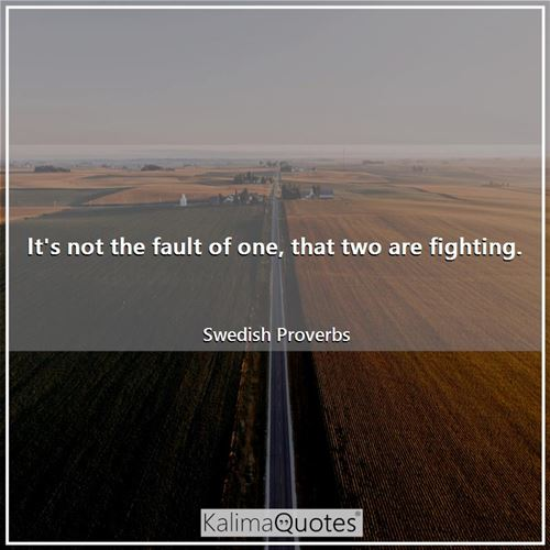 It's not the fault of one, that two are fighting. - Swedish Proverbs