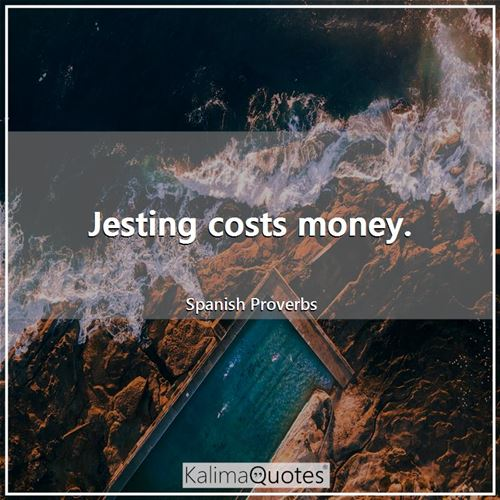 Jesting costs money. - Spanish Proverbs