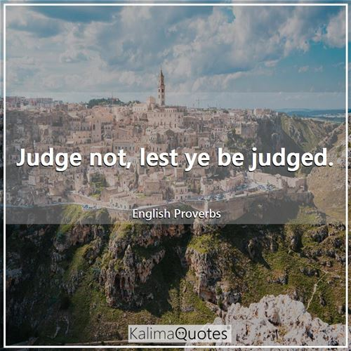 Judge not, lest ye be judged.