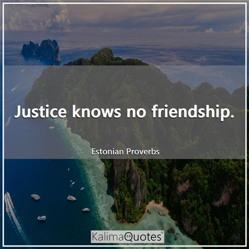 Justice knows no friendship.