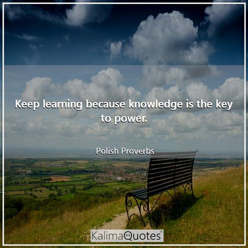 Keep learning because knowledge is the key to power.