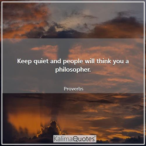 Keep quiet and people will think you a philosopher.