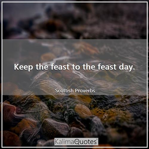 Keep the feast to the feast day.