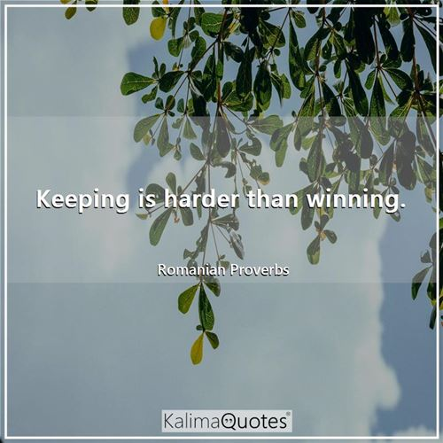 Keeping is harder than winning.
