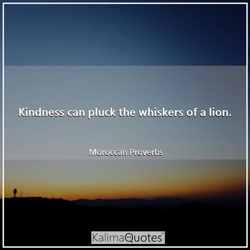 Kindness can pluck the whiskers of a lion.