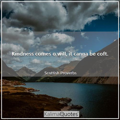 Kindness comes o will, it canna be coft.