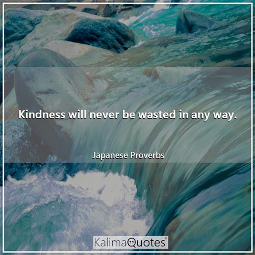 Kindness will never be wasted in any way.