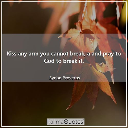 Kiss any arm you cannot break, a and pray to God to break it.