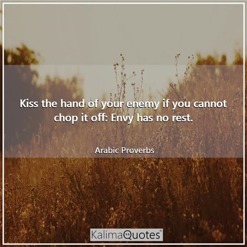 Kiss the hand of your enemy if you cannot chop it off: Envy has no rest.
