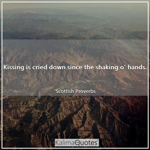 Kissing is cried down since the shaking o' hands.