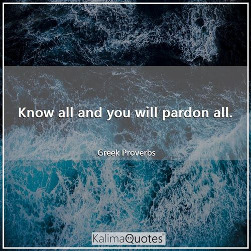 Know all and you will pardon all.