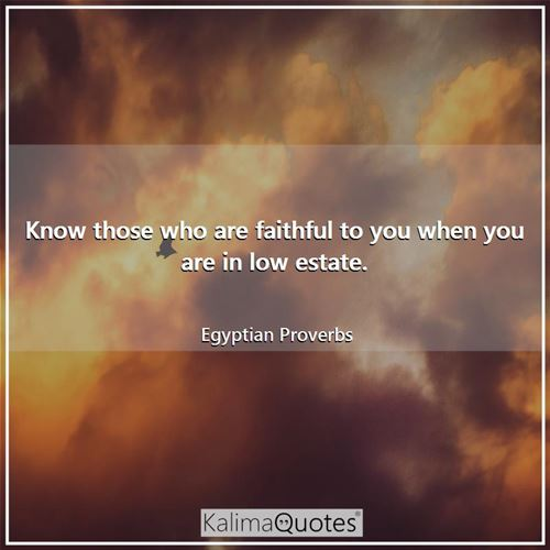 Know those who are faithful to you when you are in low estate.